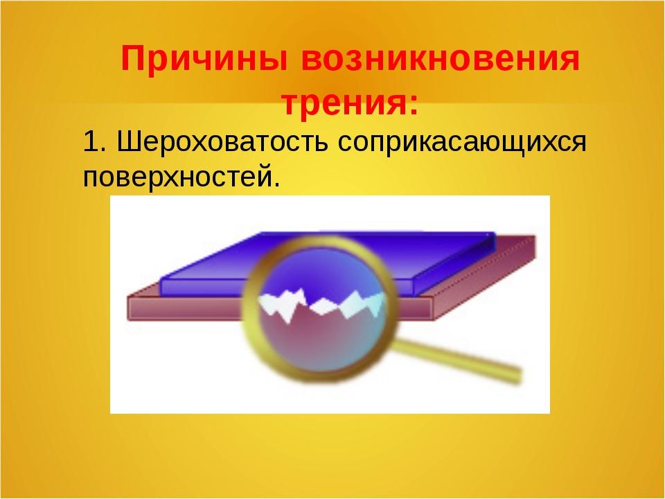 Причины возникновения трения: 1. Шероховатость соприкасающихся поверхностей.