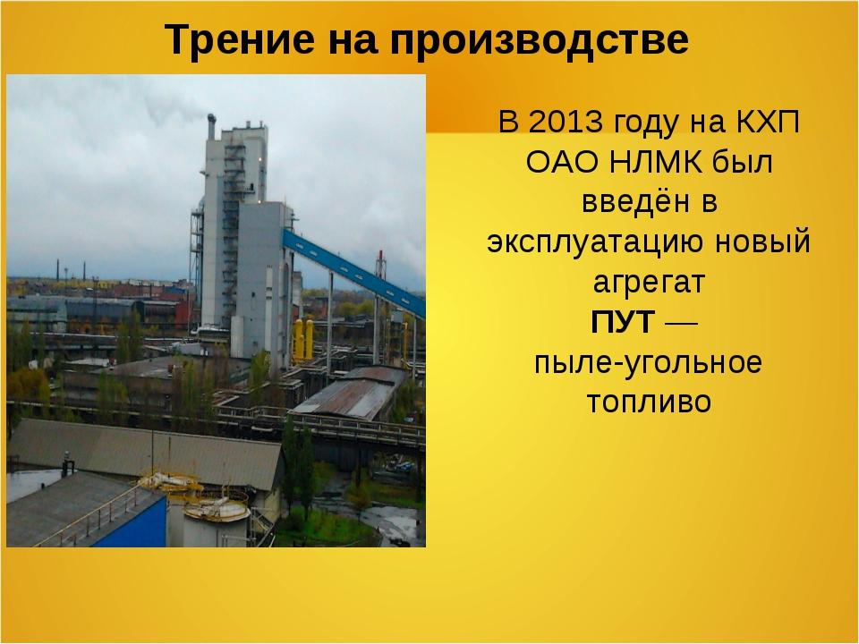 Трение на производстве В 2013 году на КХП ОАО НЛМК был введён в эксплуатацию...