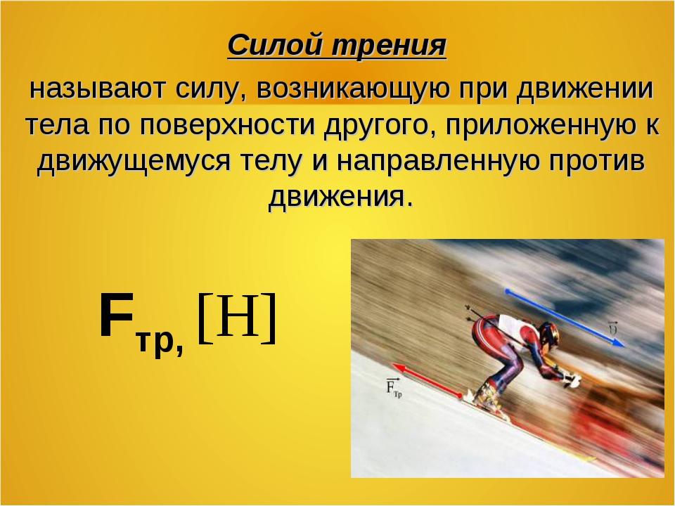 Fтр, [Н] Силой трения называют силу, возникающую при движении тела по поверх...
