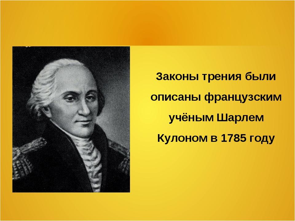 Законы трения были описаны французским учёным Шарлем Кулоном в 1785 году