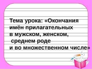 Тема урока: «Окончания имён прилагательных в мужском, женском, среднем роде и