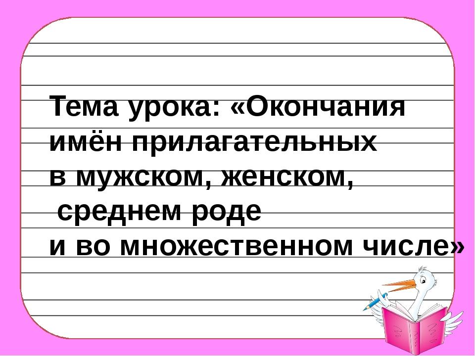 Тема урока: «Окончания имён прилагательных в мужском, женском, среднем роде и...