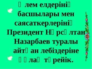 Әлем елдерінің басшылары мен саясаткерлерінің Президент Нұрсұлтан Назарбаев