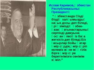 """Ислам Каримов,Өзбекстан Республикасының Президенті: """" Өзбекстанда Сізді бізд"""