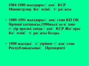 1984-1989 жылдары-Қазақ КСР Министрлер Кеңесінің төрағасы 1989-1991 жылдары-
