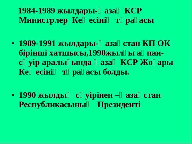 1984-1989 жылдары-Қазақ КСР Министрлер Кеңесінің төрағасы 1989-1991 жылдары-...
