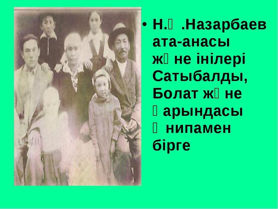 Н.Ә.Назарбаев ата-анасы және інілері Сатыбалды, Болат және қарындасы Әнипамен...