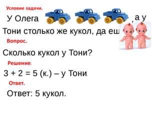 У Олега , Тони столько же кукол, да еще а у Сколько кукол у Тони? 3 + 2 = 5 (