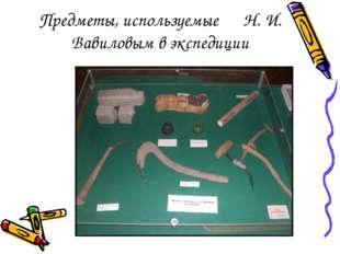 Предметы, используемые Н. И. Вавиловым в экспедиции