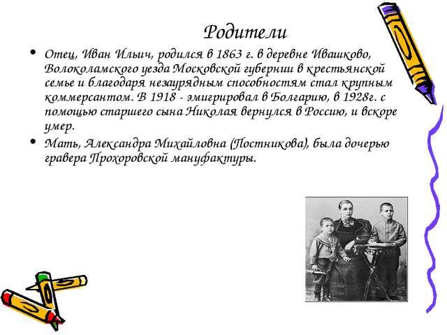 Родители Отец, Иван Ильич, родился в 1863 г. в деревне Ивашково, Волоколамско...