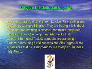 Practice the dialogue in pairs. Ann is an English girl. She is from London. A