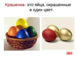 Крашенка- это яйца, окрашенные в один цвет.