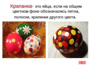 Крапанка- это яйца, если на общем цветном фоне обозначались пятна, полоски, к