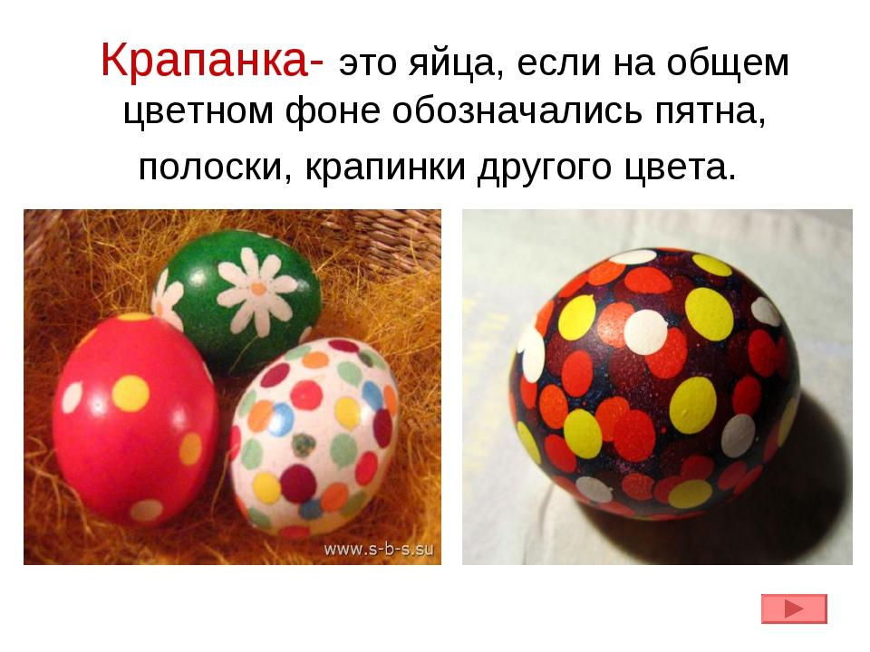 Крапанка- это яйца, если на общем цветном фоне обозначались пятна, полоски, к...