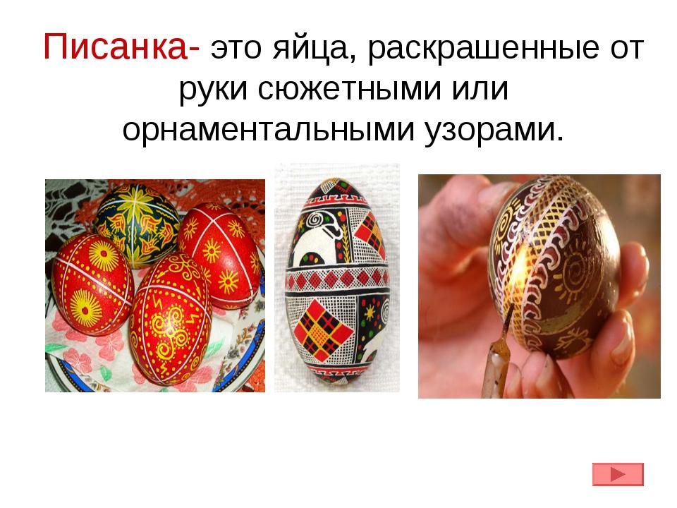 Писанка- это яйца, раскрашенные от руки сюжетными или орнаментальными узорами.