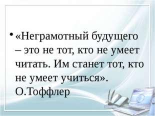 «Неграмотный будущего – это не тот, кто не умеет читать. Им станет тот, кто