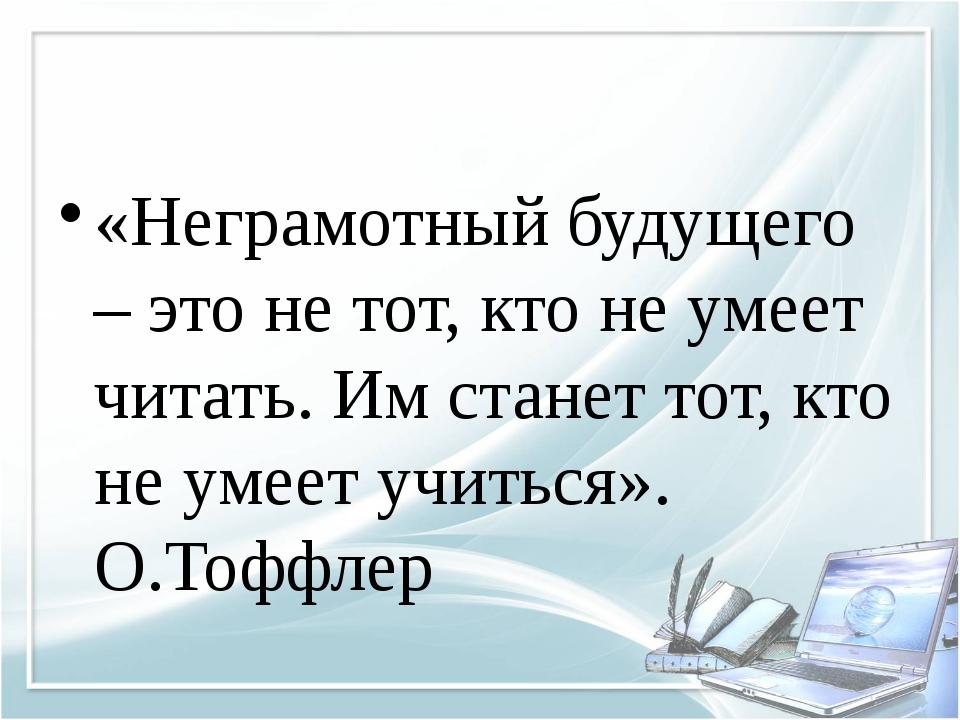 «Неграмотный будущего – это не тот, кто не умеет читать. Им станет тот, кто...