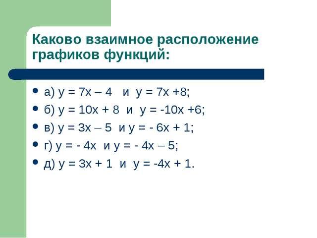Каково взаимное расположение графиков функций: а) у = 7х – 4 и у = 7х +8; б)...