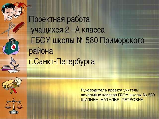 Проектная работа учащихся 2 –А класса ГБОУ школы № 580 Приморского района г.С...