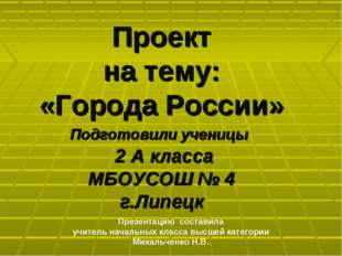 Проект на тему: «Города России» Подготовили ученицы 2 А класса МБОУСОШ № 4 г.