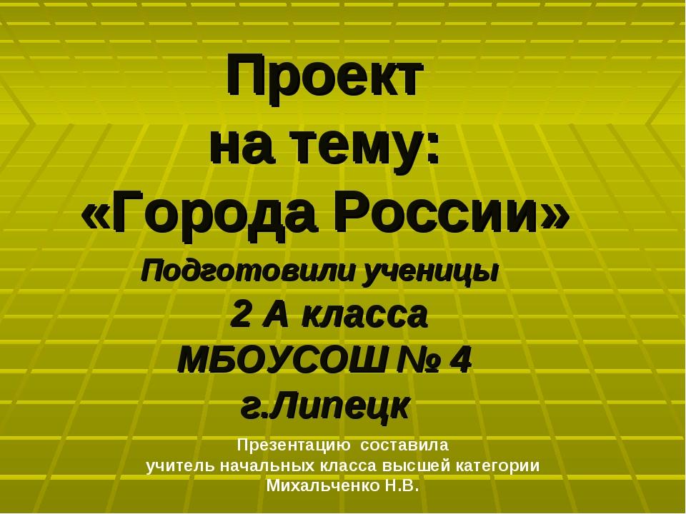 Проект на тему: «Города России» Подготовили ученицы 2 А класса МБОУСОШ № 4 г....