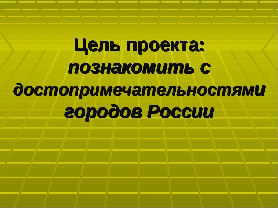 Цель проекта: познакомить с достопримечательностями городов России