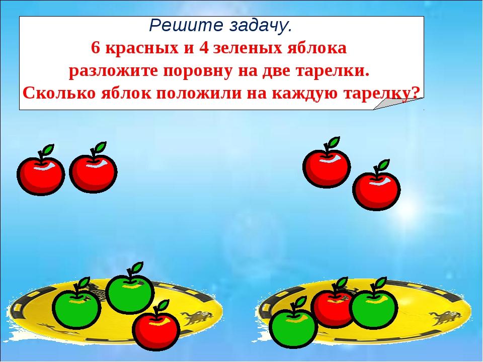 Решите задачу. 6 красных и 4 зеленых яблока разложите поровну на две тарелки....