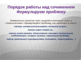 Порядок работы над сочинением Формулируем проблему Внимательно прочитав текст