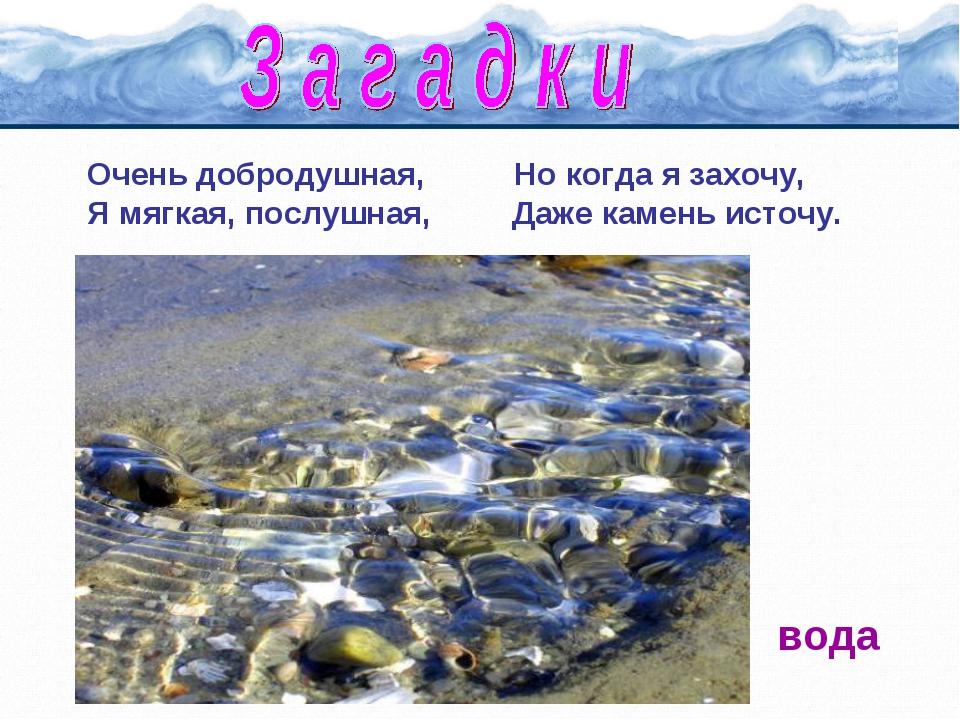 Очень добродушная, Но когда я захочу, Я мягкая, послушная, Даже камень источу...
