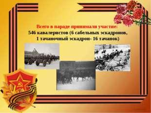 Всего в параде принимали участие: 546 кавалеристов (6 сабельных эскадронов,