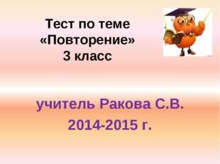 Тест по теме «Повторение» 3 класс учитель Ракова С.В. 2014-2015 г.