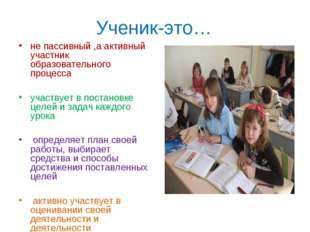 Ученик-это… не пассивный ,а активный участник образовательного процесса участ