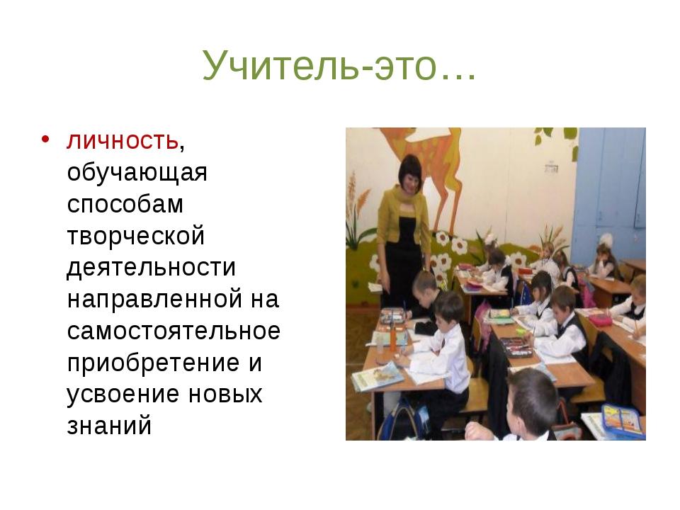 Учитель-это… личность, обучающая способам творческой деятельности направленно...