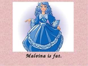 Malvina is fat.