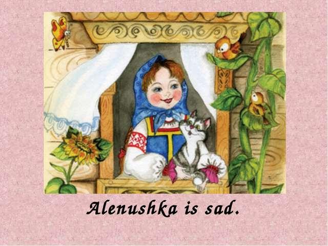 Alenushka is sad.