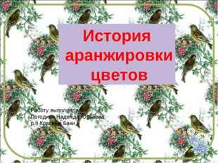 История аранжировки цветов Работу выполнила: Погодина Надежда Юрьевна р.п.Кра
