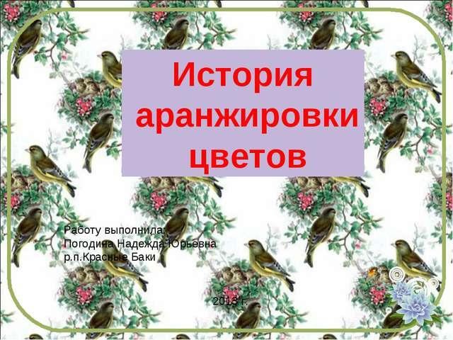 История аранжировки цветов Работу выполнила: Погодина Надежда Юрьевна р.п.Кра...