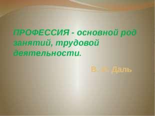 В. И. Даль ПРОФЕССИЯ - основной род занятий, трудовой деятельности.
