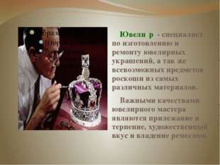 Ювели́р - специалист по изготовлению и ремонту ювелирных украшений, а так ж