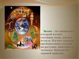 Эколог - это специалист, который изучает состояние воды, земли и воздуха. Из