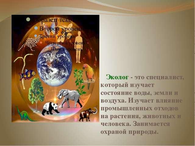 Эколог - это специалист, который изучает состояние воды, земли и воздуха. Из...