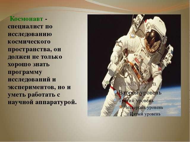 Космонавт - специалист по исследованию космического пространства, он должен...