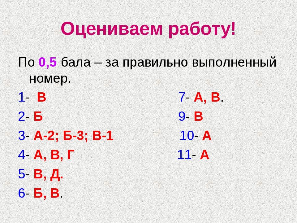 Оцениваем работу! По 0,5 бала – за правильно выполненный номер. 1- В 7- А, В....