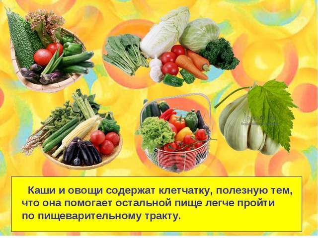 Каши и овощи содержат клетчатку, полезную тем, что она помогает остальной пи...