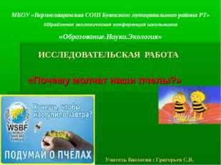 ИССЛЕДОВАТЕЛЬСКАЯ РАБОТА «Почему молчат наши пчелы?» Учитель биологии : Григ