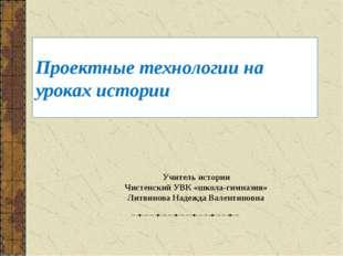 Проектные технологии на уроках истории Учитель истории Чистенский УВК «школа-