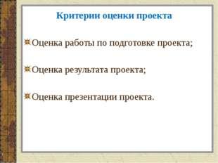 Критерии оценки проекта Оценка работы по подготовке проекта; Оценка результат