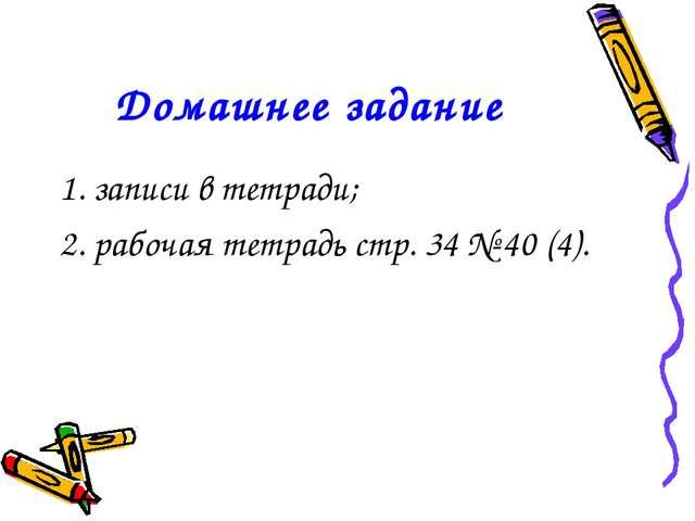 Домашнее задание 1. записи в тетради; 2. рабочая тетрадь стр. 34 № 40 (4).