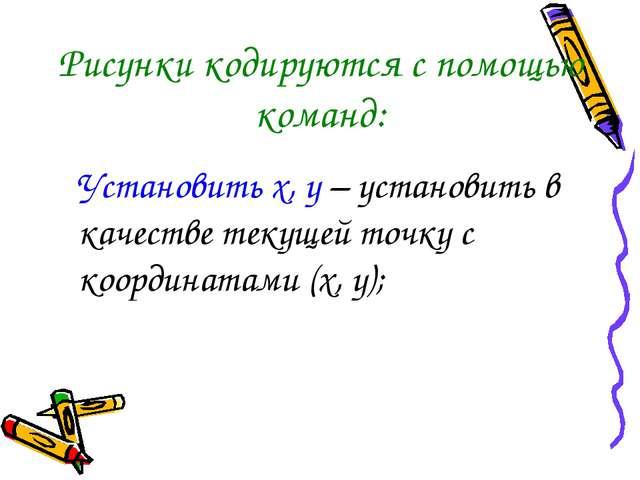 Рисунки кодируются с помощью команд: Установить х, у – установить в качестве...