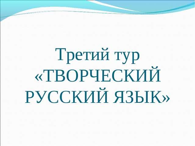 Третий тур «ТВОРЧЕСКИЙ РУССКИЙ ЯЗЫК»